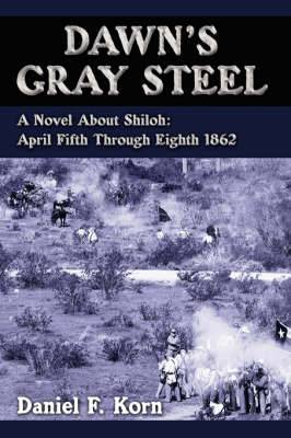 Dawn's Gray Steel: A Novel About Shiloh: April Fifth Through Eighth 1862