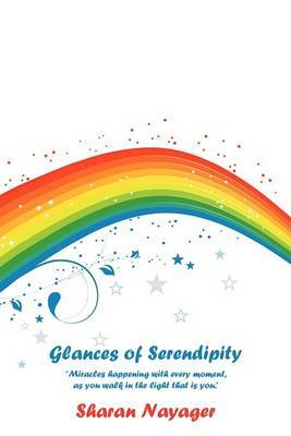 Glances of Serendipity:  Miracles Happening with Every Moment, as You Walk in the Light That is You.