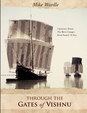 Through The Gates of Vishnu: A Journey Down The River Ganges From Source To Sea