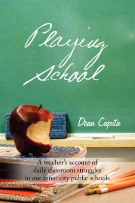 Playing School: A Teacher's Account of Daily Classroom Struggles in Our Inner City Public Schools