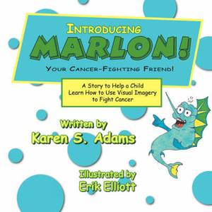 Introducing Marlon! Your Cancer-fighting Friend!: A Story to Help a Child Learn How to Use Visual Imagery to Fight Cancer