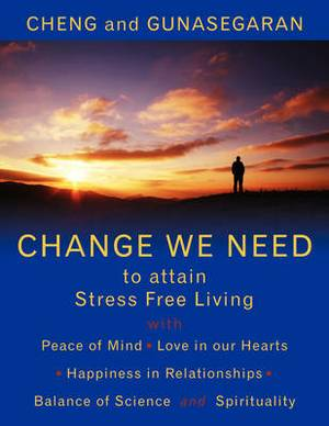 Change We Need to Attain Stress Free Living: with Peace of Mind, Love in Our Hearts, Happiness in Relationships, Balance of Science and Spirituality