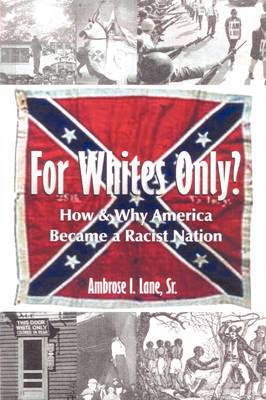 For Whites Only? How and Why America Became a Racist Nation: Second Edition