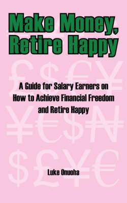 Make Money, Retire Happy: A Guide for Salary Earners on How to Achieve Financial Freedom and Retire Happy