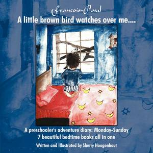 Francois-Paul: A Little Brown Bird Watches Over Me....: A Preschooler's Adventure Diary - Monday-Sunday 7 Beautiful Bedtime Books All in One