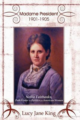 Madame President 1901-1905: Nellie Fairbanks, Path Finder To Politics for American Women
