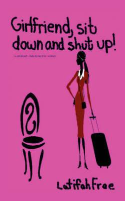 Girlfriend Sitdown and Shut Up!: A Small Selp-Help Guide for Women
