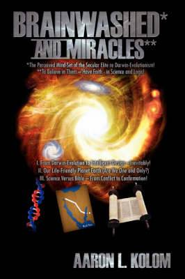 Brainwashed* and Miracles**: *The Perceived Mind-Set of the Secular Elite Re Darwin-Evolutionism! **To Believe in Them - Have Faith - in Science and Logic!