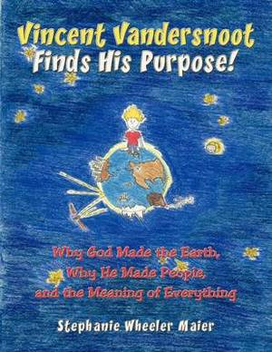Vincent Vandersnoot Finds His Purpose!: Why God Made the Earth, Why He Made People, and the Meaning of Everything