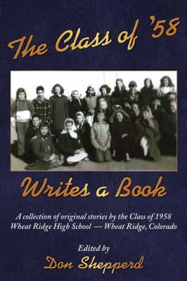 The Class of '58 Writes a Book: A Collection of Original Stories By the Class of 1958 Wheat Ridge High School Wheat Ridge, Colorado