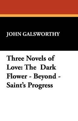 Three Novels of Love: The Dark Flower - Beyond - Saint's Progress