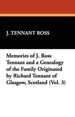 Memories of J. Ross Tennant and a Genealogy of the Family Originated by Richard Tennant of Glasgow, Scotland (Vol. 3)