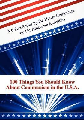 100 Things You Should Know about Communism in the U.S.A.: A 6-Part Series by the House Committee on Un-American Activities