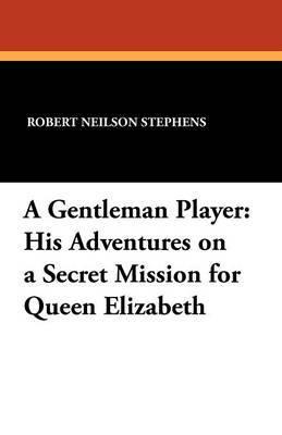 A Gentleman Player: His Adventures on a Secret Mission for Queen Elizabeth