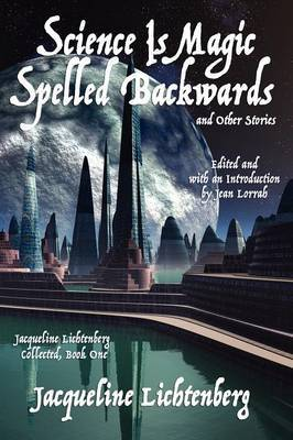Science Is Magic Spelled Backwards and Other Stories: Jacqueline Lichtenberg Collected, Book One