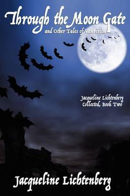 Through the Moon Gate and Other Tales of Vampirism: Jacqueline Lichtenberg Collected, Book Two