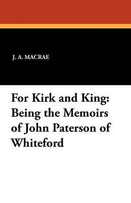 For Kirk and King: Being the Memoirs of John Paterson of Whiteford