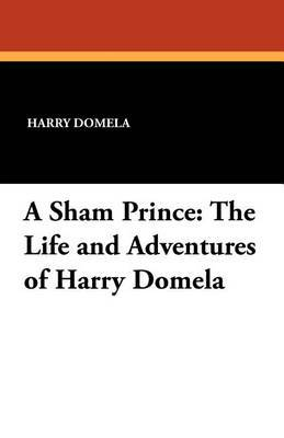 A Sham Prince: The Life and Adventures of Harry Domela