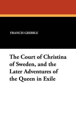 The Court of Christina of Sweden, and the Later Adventures of the Queen in Exile