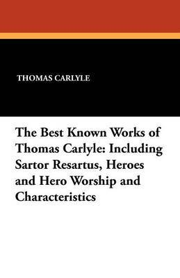 The Best Known Works of Thomas Carlyle: Including Sartor Resartus, Heroes and Hero Worship and Characteristics