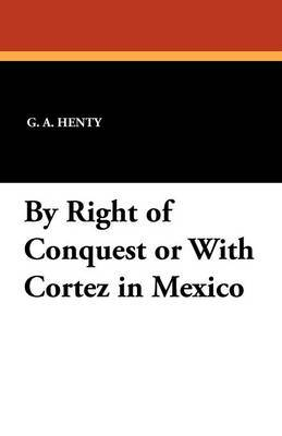 By Right of Conquest or with Cortez in Mexico