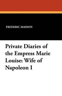Private Diaries of the Empress Marie Louise: Wife of Napoleon I