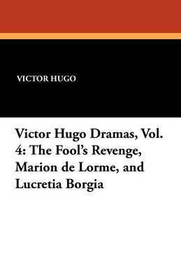 Victor Hugo Dramas, Vol. 4: The Fool's Revenge, Marion de Lorme, and Lucretia Borgia