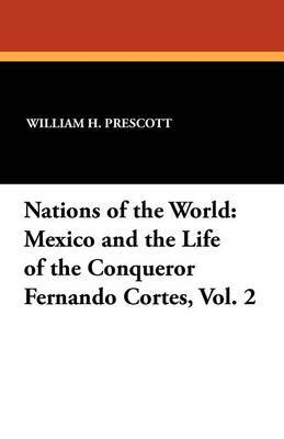 Nations of the World: Mexico and the Life of the Conqueror Fernando Cortes, Vol. 2