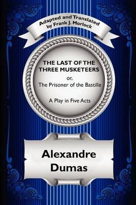 The Last of the Three Musketeers; Or, the Prisoner of the Bastille: A Play in Five Acts