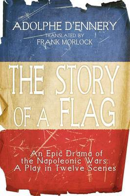 The Story of a Flag: An Epic Drama of the Napoleonic Wars: A Play in Twelve Scenes