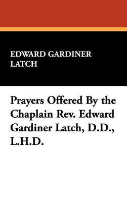 Prayers Offered by the Chaplain REV. Edward Gardiner Latch, D.D., L.H.D.