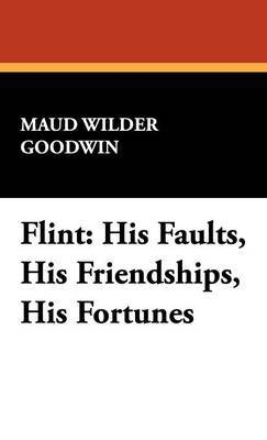 Flint: His Faults, His Friendships, His Fortunes