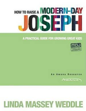 How to Raise A Modern - Day Joseph: A Practical Guide for Growing Greatkids