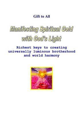 Manifesting Spiritual Gold with God's Light: Richest Keys to Creating Universal Luminous Brotherhood and Peace