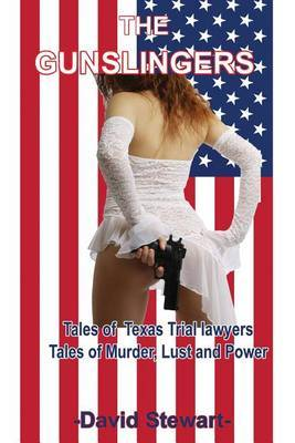 The Gunslingers: Tales of Texas Trial Lawyers, Tales of Murder, Lust and Power