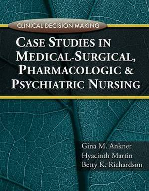 Clinical Decision Making: Case Studies in Medical-Surgical, Pharmacologic, and Psychiatric Nursing