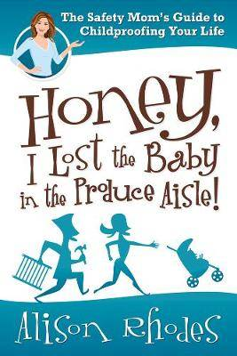 Honey, I Lost the Baby in the Produce Aisle!: the Safety Mom's Guide to Childproofing Your Life