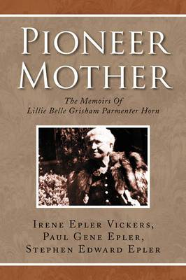 Pioneer Mother: The Memoirs of Lillie Belle Grisham Parmenter Horn: Born December 9, 1855-Died May 30, 1949