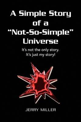 A Simple Story of a Not-So-Simple Universe: It's Not the Only Story. It's Just My Story!