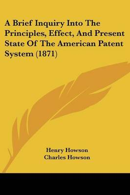 A Brief Inquiry Into the Principles, Effect, and Present State of the American Patent System (1871)