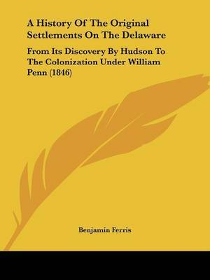 A History of the Original Settlements on the Delaware: From Its Discovery by Hudson to the Colonization Under William Penn (1846)