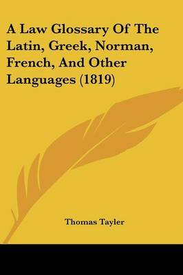 A Law Glossary of the Latin, Greek, Norman, French, and Other Languages (1819)