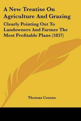 A New Treatise on Agriculture and Grazing: Clearly Pointing Out to Landowners and Farmer the Most Profitable Plans (1837)