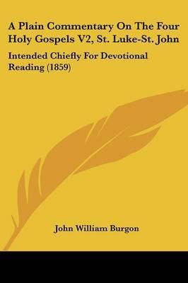 A Plain Commentary on the Four Holy Gospels V2, St. Luke-St. John: Intended Chiefly for Devotional Reading (1859)