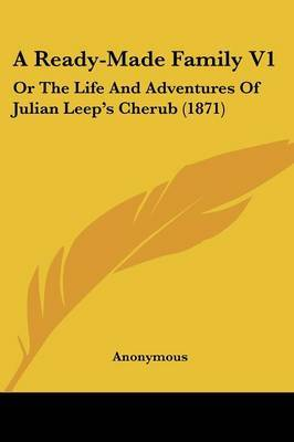 A Ready-Made Family V1: Or the Life and Adventures of Julian Leep's Cherub (1871)