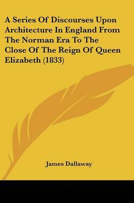 A Series of Discourses Upon Architecture in England from the Norman Era to the Close of the Reign of Queen Elizabeth (1833)
