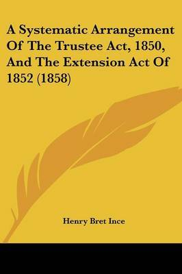 A Systematic Arrangement of the Trustee ACT, 1850, and the Extension Act of 1852 (1858)