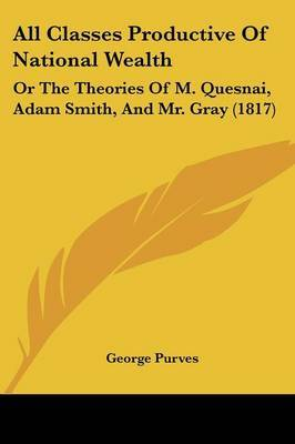 All Classes Productive of National Wealth: Or the Theories of M. Quesnai, Adam Smith, and Mr. Gray (1817)