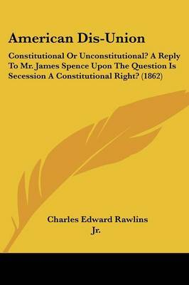American Dis-Union: Constitutional or Unconstitutional? a Reply to Mr. James Spence Upon the Question Is Secession a Constitutional Right? (1862)