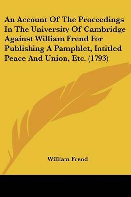 An Account of the Proceedings in the University of Cambridge Against William Frend for Publishing a Pamphlet, Intitled Peace and Union, Etc. (1793)